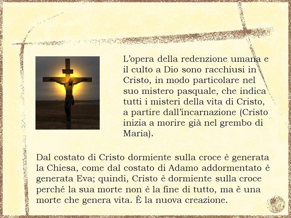 L'opera della redenzione umana e il culto a Dio sono racchiusi in Cristo, in modo particolare nel suo mistero pasquale, che indica tutti i misteri della vita di Cristo, a partire dall'incarnazione (Cristo inizia a morire già nel grembo di Maria).