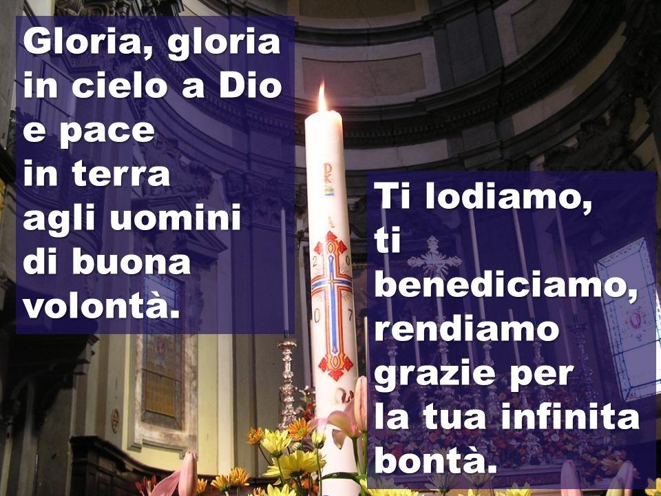 Gloria, gloria in cielo a Dio. e pace. in terra. agli uomini. di buona volontà. Ti lodiamo, ti benediciamo, rendiamo grazie per.