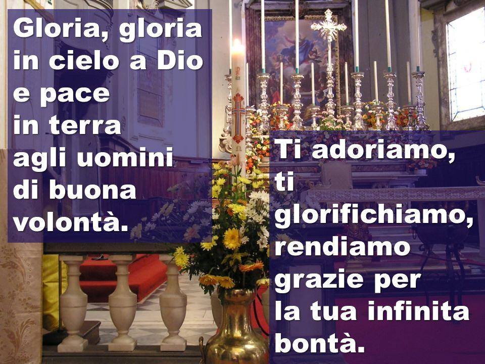 Gloria, gloria in cielo a Dio. e pace. in terra. agli uomini. di buona volontà. Ti adoriamo, ti glorifichiamo, rendiamo grazie per.