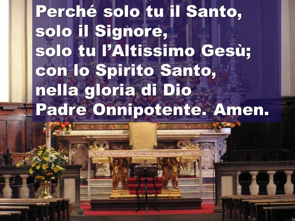Perché solo tu il Santo, solo il Signore, solo tu l'Altissimo Gesù; con lo Spirito Santo, nella gloria di Dio.