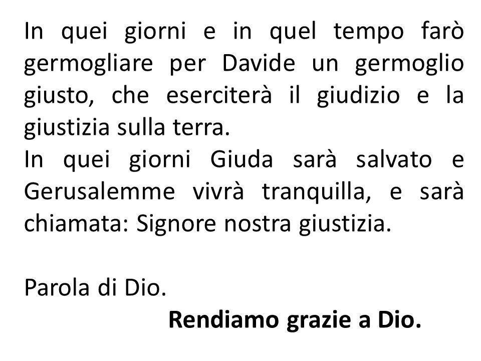 In quei giorni e in quel tempo farò germogliare per Davide un germoglio giusto, che eserciterà il giudizio e la giustizia sulla terra.