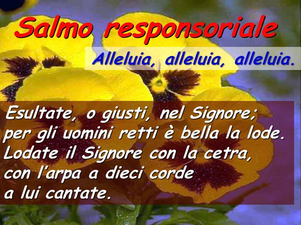 Salmo responsoriale Alleluia, alleluia, alleluia. Esultate, o giusti, nel Signore;