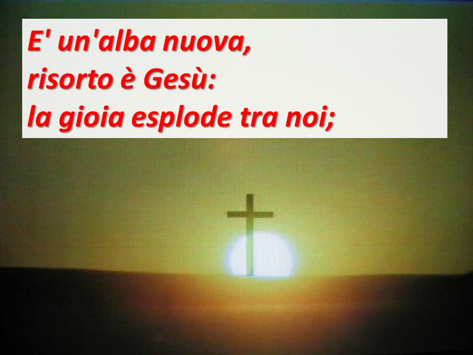 E un alba nuova, risorto è Gesù: la gioia esplode tra noi;