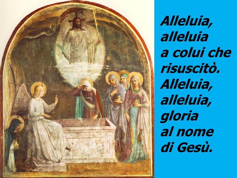 Alleluia, alleluia a colui che risuscitò. alleluia, gloria al nome di Gesù.