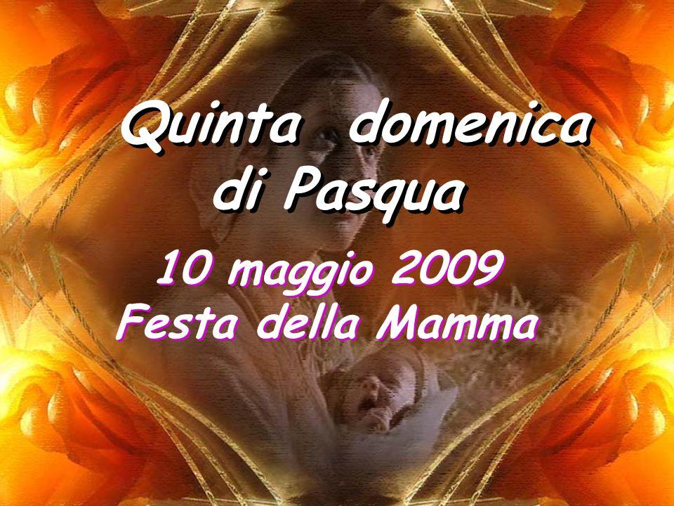 Quinta domenica di Pasqua 10 maggio 2009 Festa della Mamma