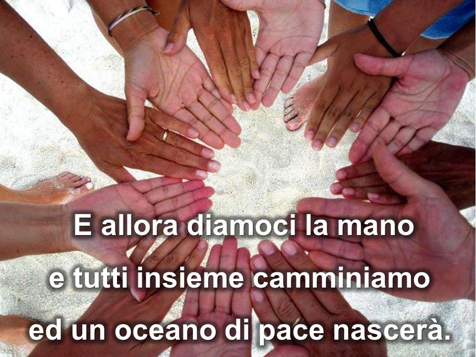 E allora diamoci la mano e tutti insieme camminiamo