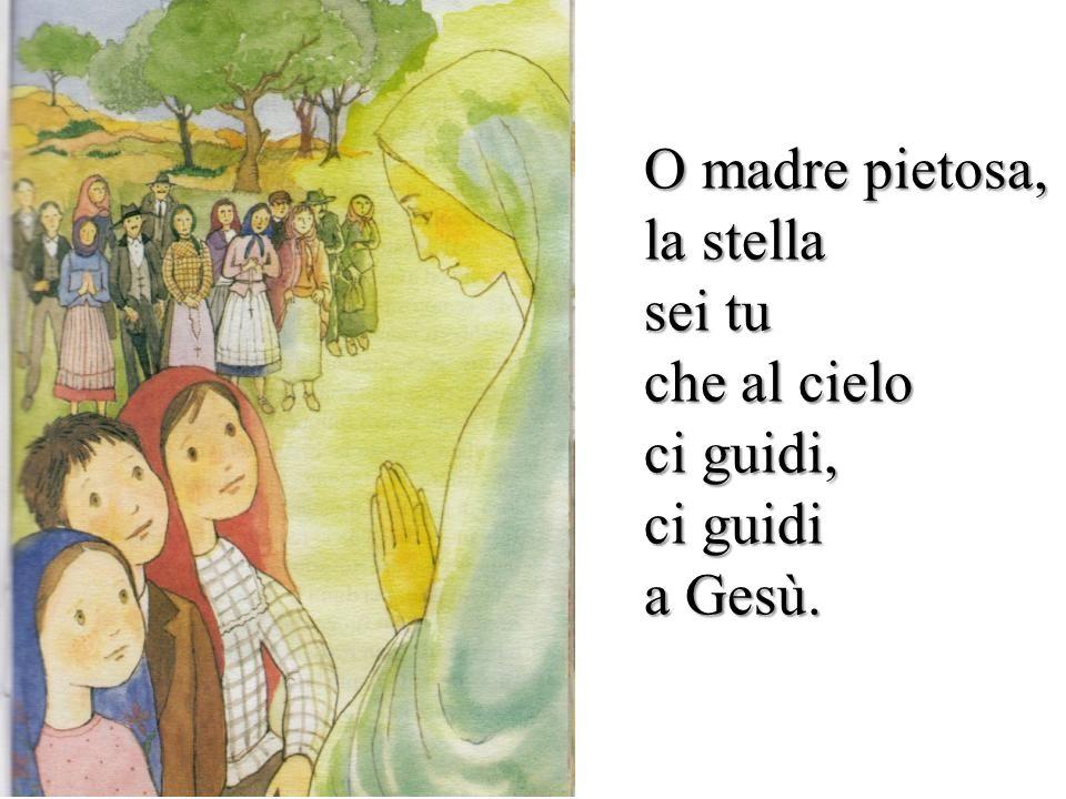 O madre pietosa, la stella sei tu che al cielo ci guidi, ci guidi a Gesù.