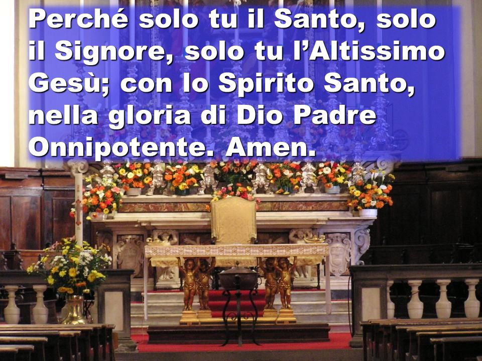 Perché solo tu il Santo, solo il Signore, solo tu l'Altissimo Gesù; con lo Spirito Santo, nella gloria di Dio Padre Onnipotente.