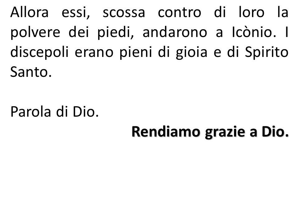 Allora essi, scossa contro di loro la polvere dei piedi, andarono a Icònio. I discepoli erano pieni di gioia e di Spirito Santo.