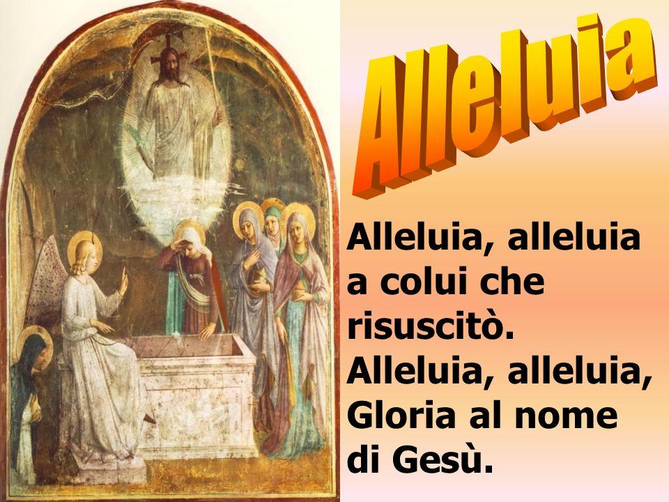 Alleluia, alleluia a colui che risuscitò. Alleluia, alleluia,