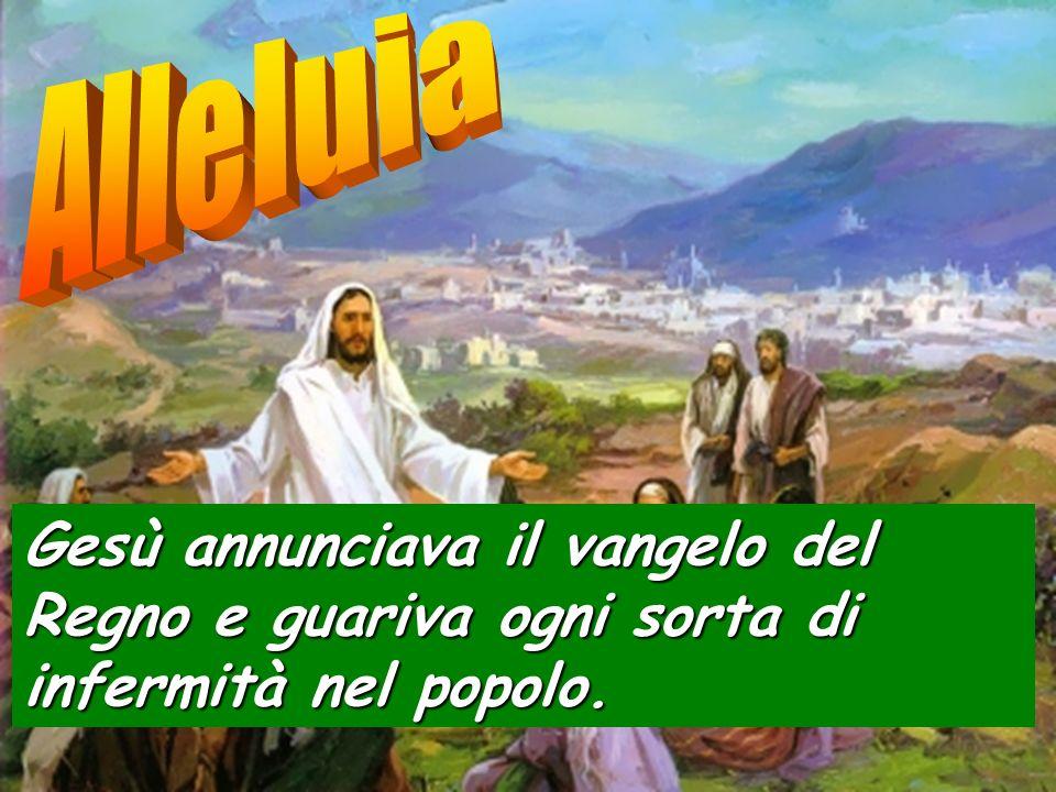 Alleluia Gesù annunciava il vangelo del Regno e guariva ogni sorta di infermità nel popolo.