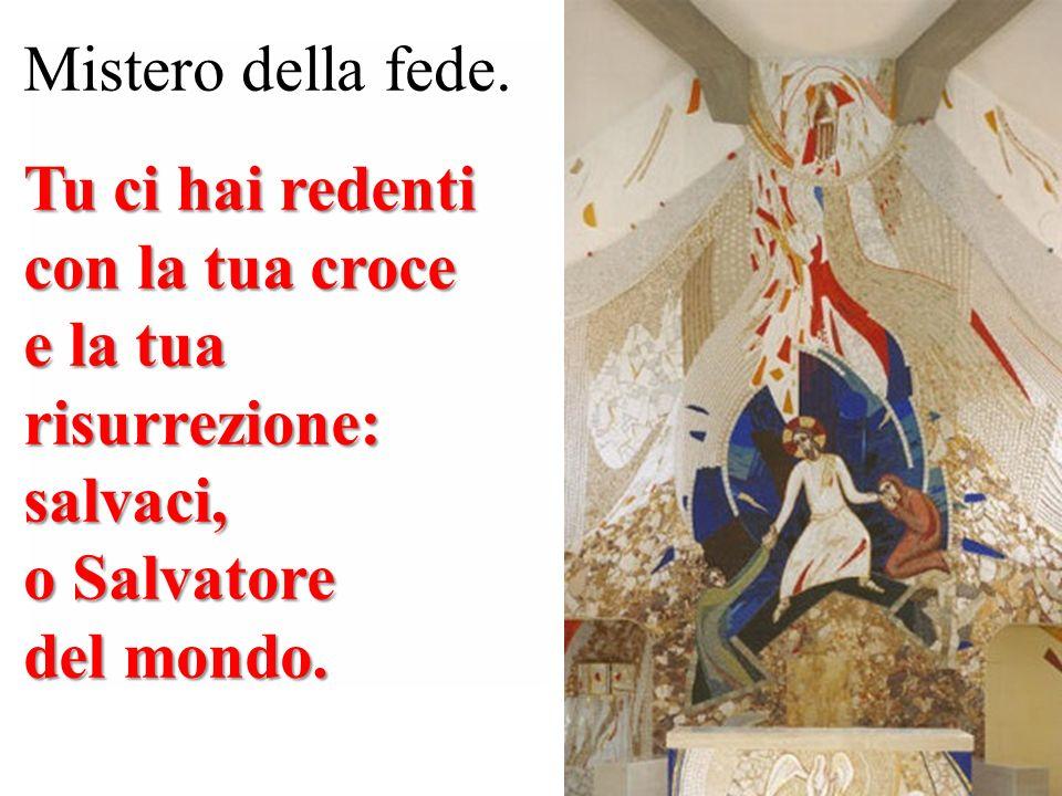 Mistero della fede. Tu ci hai redenti con la tua croce. e la tua risurrezione: salvaci, o Salvatore.