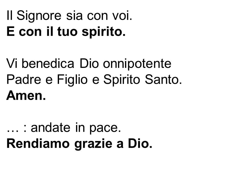 Il Signore sia con voi. E con il tuo spirito. Vi benedica Dio onnipotente. Padre e Figlio e Spirito Santo.