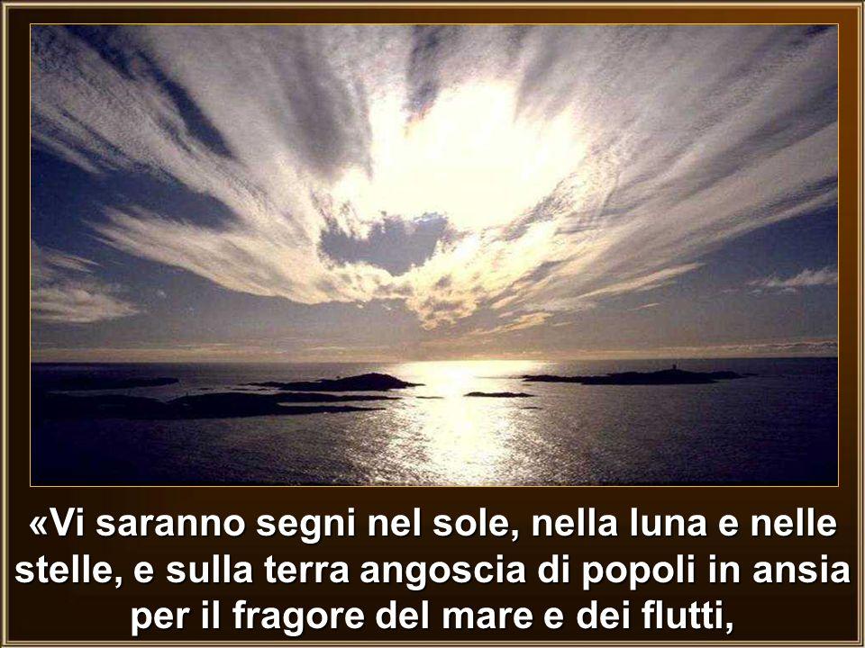 «Vi saranno segni nel sole, nella luna e nelle stelle, e sulla terra angoscia di popoli in ansia per il fragore del mare e dei flutti,