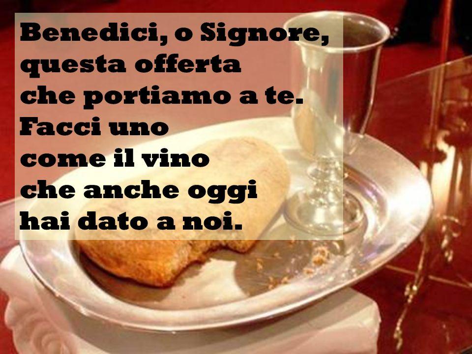 Benedici, o Signore, questa offerta. che portiamo a te. Facci uno. come il vino. che anche oggi.
