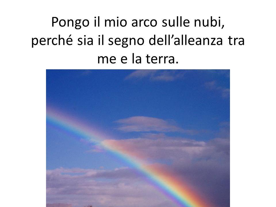 Pongo il mio arco sulle nubi, perché sia il segno dell'alleanza tra me e la terra.