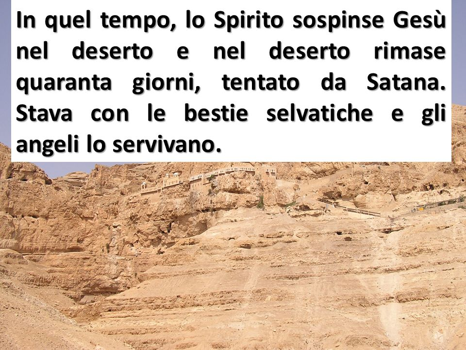 In quel tempo, lo Spirito sospinse Gesù nel deserto e nel deserto rimase quaranta giorni, tentato da Satana.