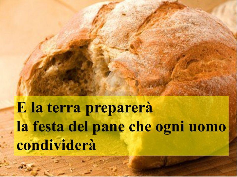 E la terra preparerà la festa del pane che ogni uomo condividerà