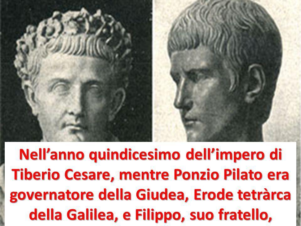 Nell'anno quindicesimo dell'impero di Tiberio Cesare, mentre Ponzio Pilato era governatore della Giudea, Erode tetràrca della Galilea, e Filippo, suo fratello,