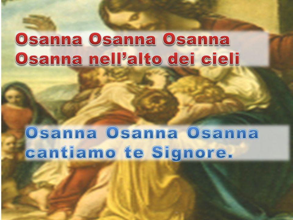 Osanna Osanna Osanna Osanna nell'alto dei cieli Osanna Osanna Osanna cantiamo te Signore.