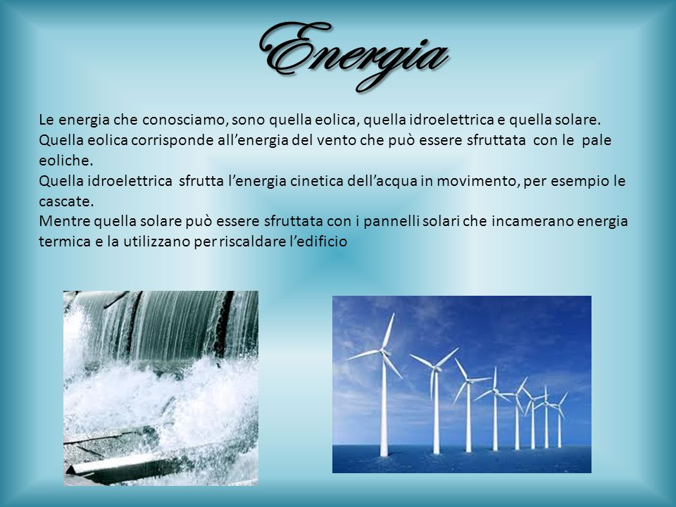 EnergiaLe energia che conosciamo, sono quella eolica, quella idroelettrica e quella solare.