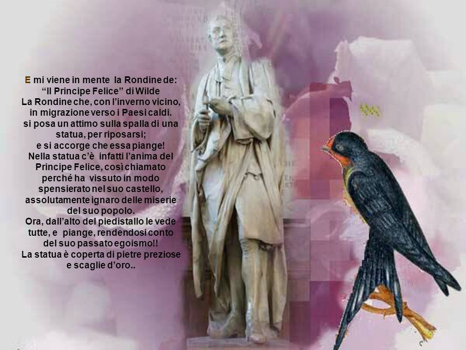 E mi viene in mente la Rondine de: Il Principe Felice di Wilde La Rondine che, con l'inverno vicino, in migrazione verso i Paesi caldi.