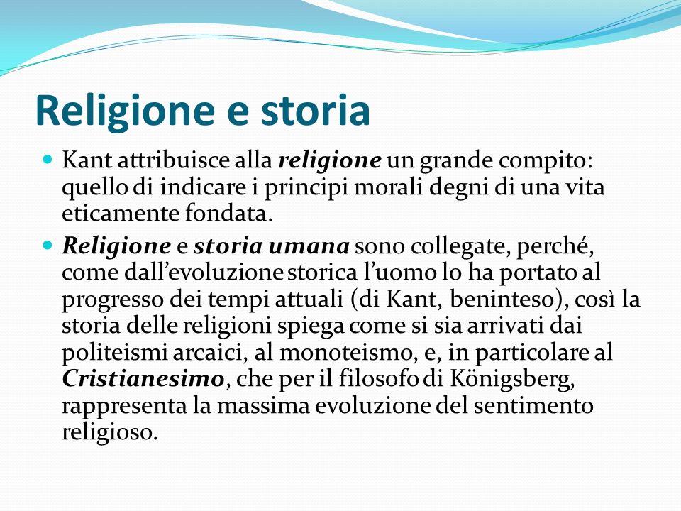 Religione e storia Kant attribuisce alla religione un grande compito: quello di indicare i principi morali degni di una vita eticamente fondata.