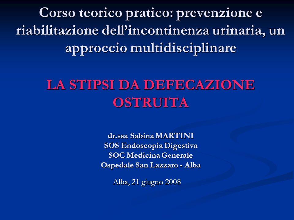 Corso teorico pratico: prevenzione e riabilitazione dell'incontinenza urinaria, un approccio multidisciplinare LA STIPSI DA DEFECAZIONE OSTRUITA dr.ssa Sabina MARTINI SOS Endoscopia Digestiva SOC Medicina Generale Ospedale San Lazzaro - Alba