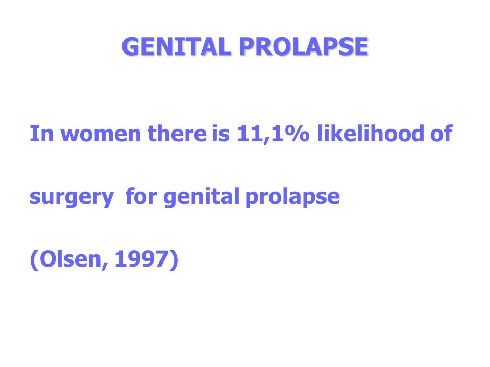 GENITAL PROLAPSE In women there is 11,1% likelihood of