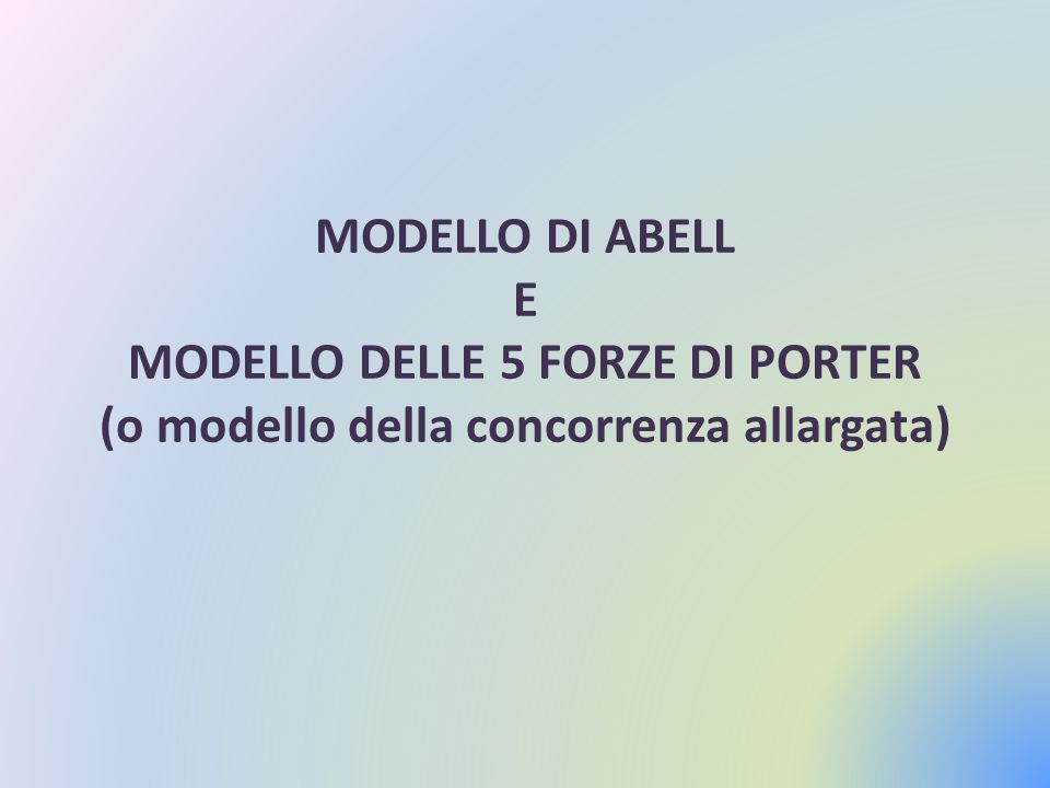 MODELLO DI ABELL E MODELLO DELLE 5 FORZE DI PORTER (o modello della concorrenza allargata)