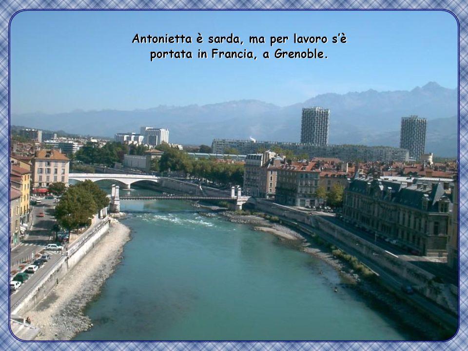 Antonietta è sarda, ma per lavoro s'è portata in Francia, a Grenoble.