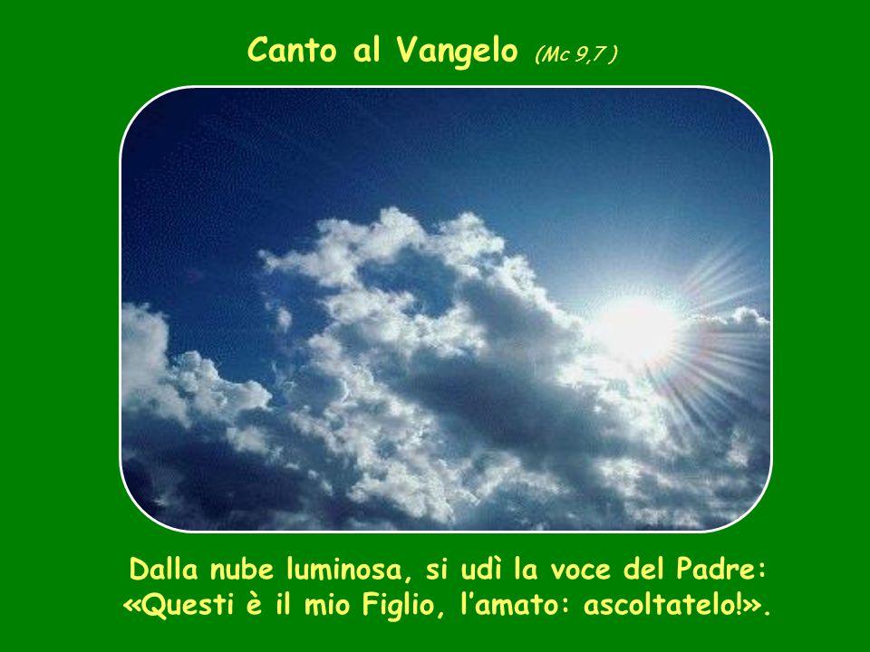 Canto al Vangelo (Mc 9,7 ) Dalla nube luminosa, si udì la voce del Padre: «Questi è il mio Figlio, l'amato: ascoltatelo!».