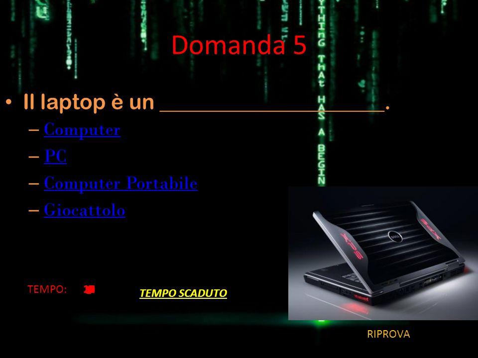 Domanda 5 Il laptop è un _____________________. Computer PC