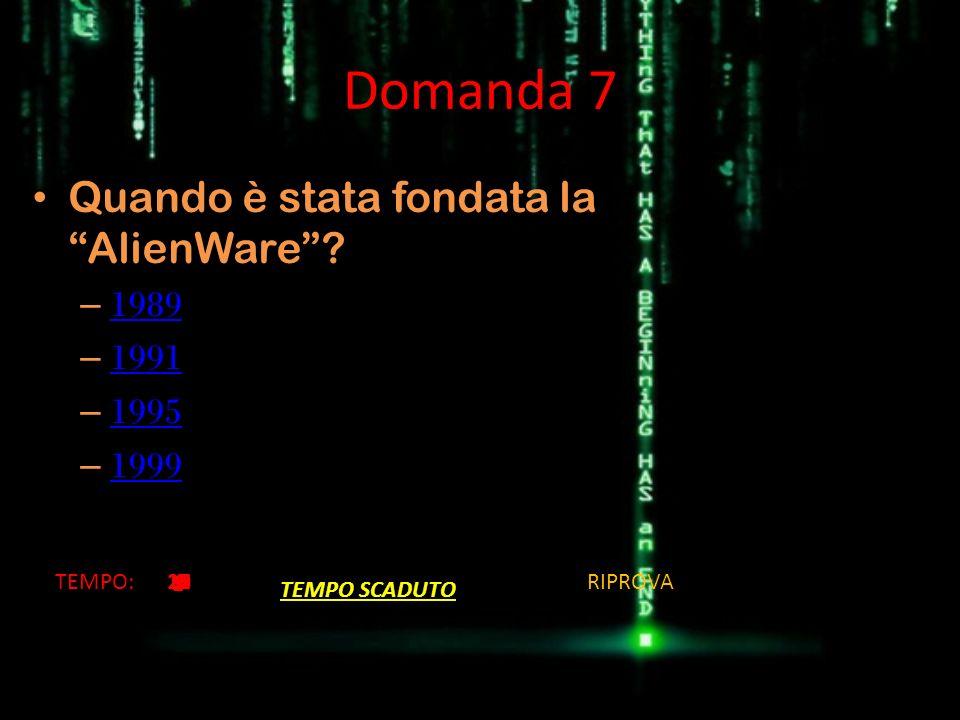 Domanda 7 Quando è stata fondata la AlienWare 1989 1991 1995 1999