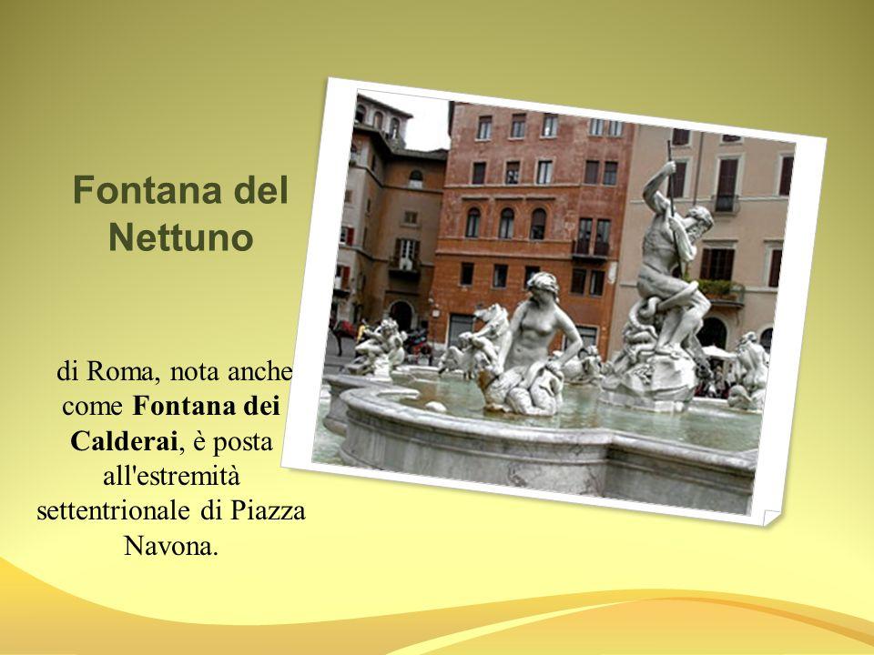 Fontana del Nettuno di Roma, nota anche come Fontana dei Calderai, è posta all estremità settentrionale di Piazza Navona.