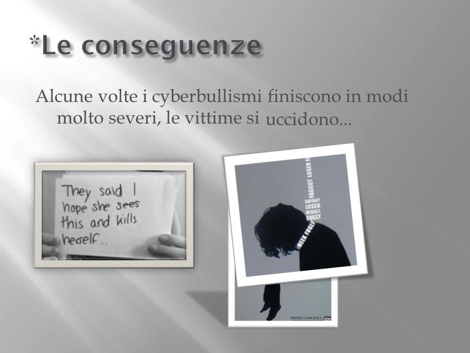 *Le conseguenze Alcune volte i cyberbullismi finiscono in modi molto severi, le vittime si.
