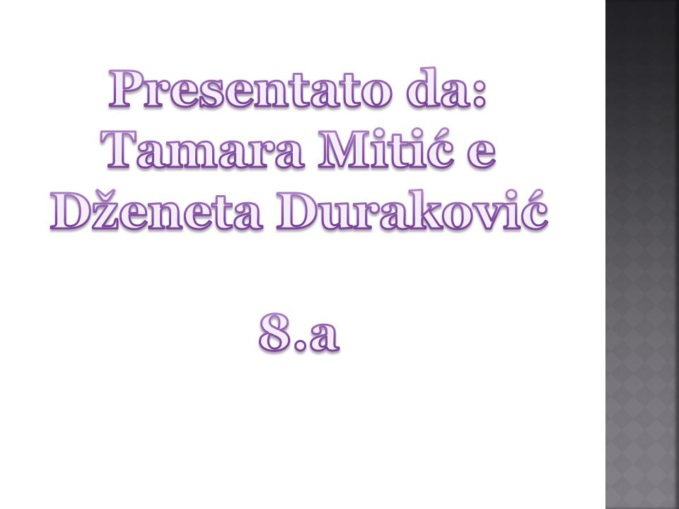 Presentato da: Tamara Mitić e Dženeta Duraković 8.a