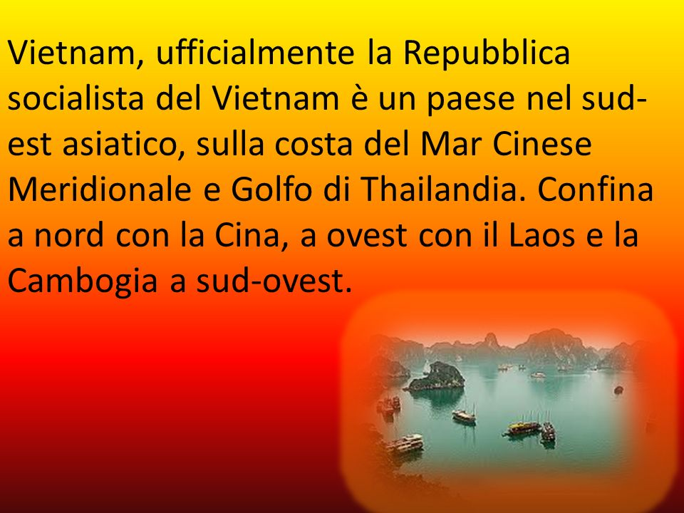 Vietnam, ufficialmente la Repubblica socialista del Vietnam è un paese nel sud-est asiatico, sulla costa del Mar Cinese Meridionale e Golfo di Thailandia.