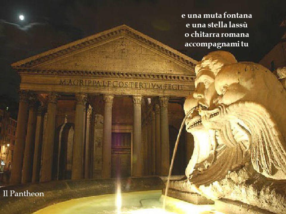 e una muta fontana e una stella lassù o chitarra romana accompagnami tu Il Pantheon