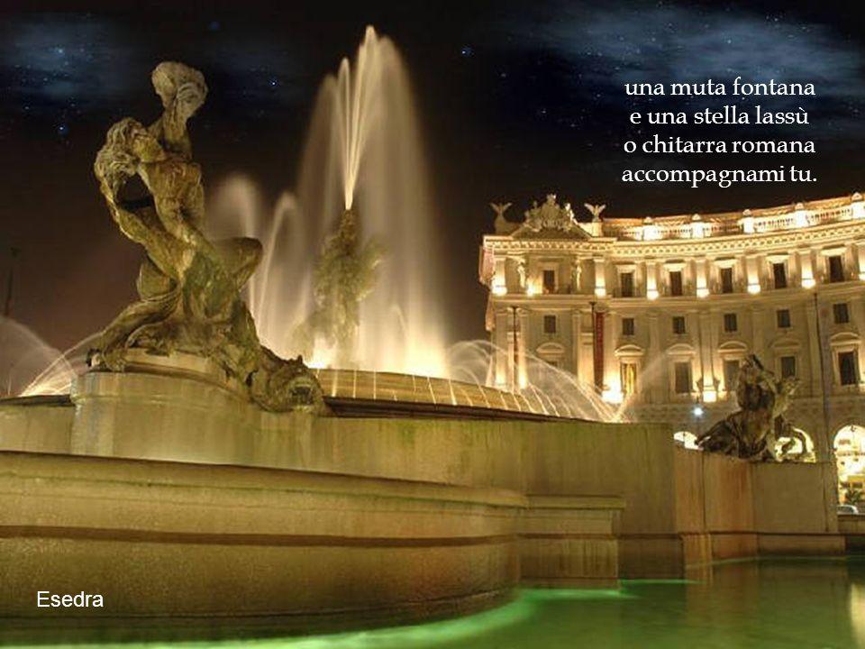una muta fontana e una stella lassù o chitarra romana accompagnami tu.