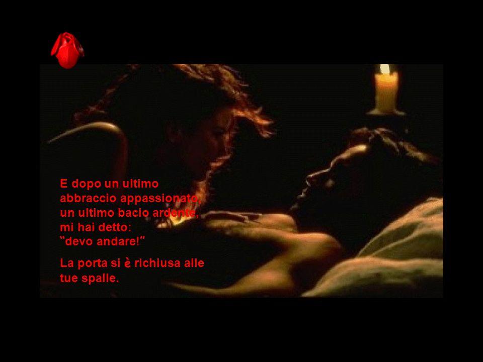 E dopo un ultimo abbraccio appassionato, un ultimo bacio ardente, mi hai detto: devo andare!