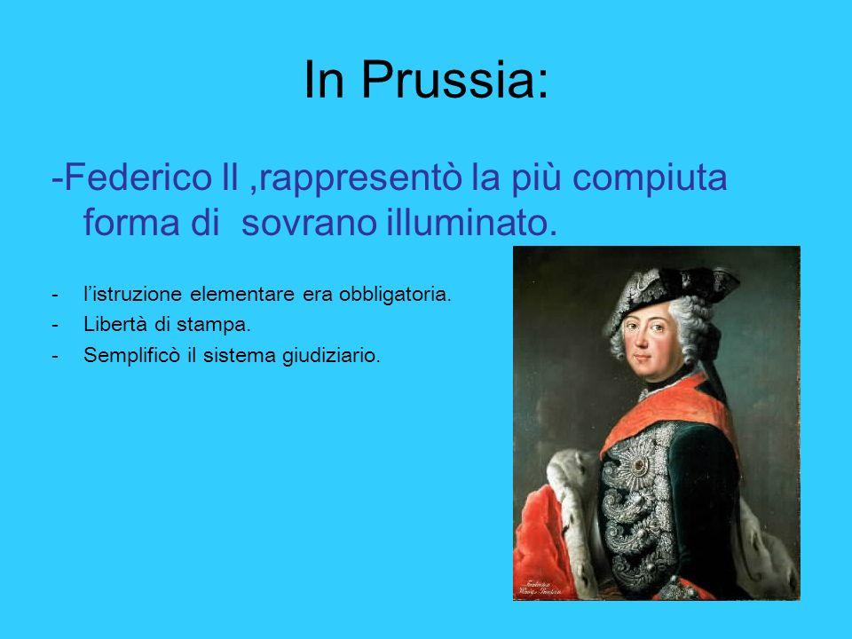 In Prussia: -Federico ll ,rappresentò la più compiuta forma di sovrano illuminato. l'istruzione elementare era obbligatoria.