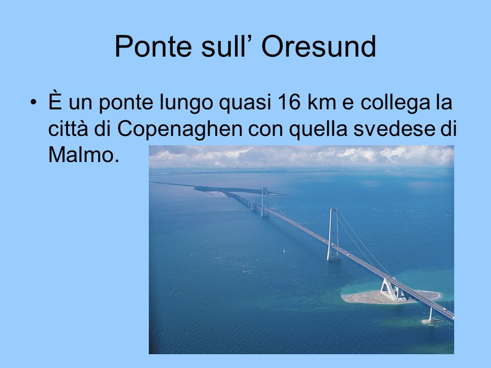 Ponte sull' Oresund È un ponte lungo quasi 16 km e collega la città di Copenaghen con quella svedese di Malmo.