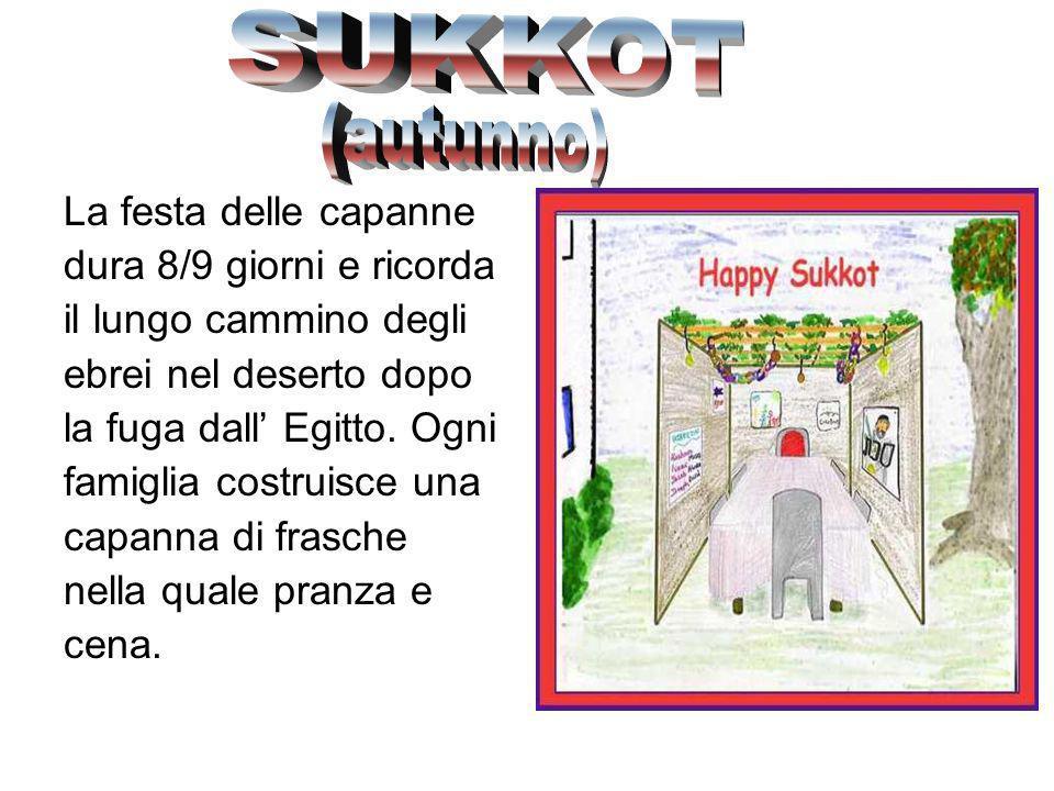 SUKKOT (autunno) La festa delle capanne dura 8/9 giorni e ricorda