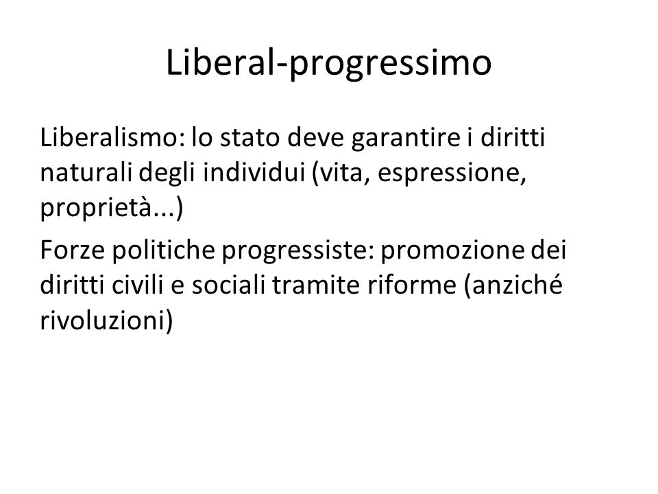 Liberal-progressimo Liberalismo: lo stato deve garantire i diritti naturali degli individui (vita, espressione, proprietà...)