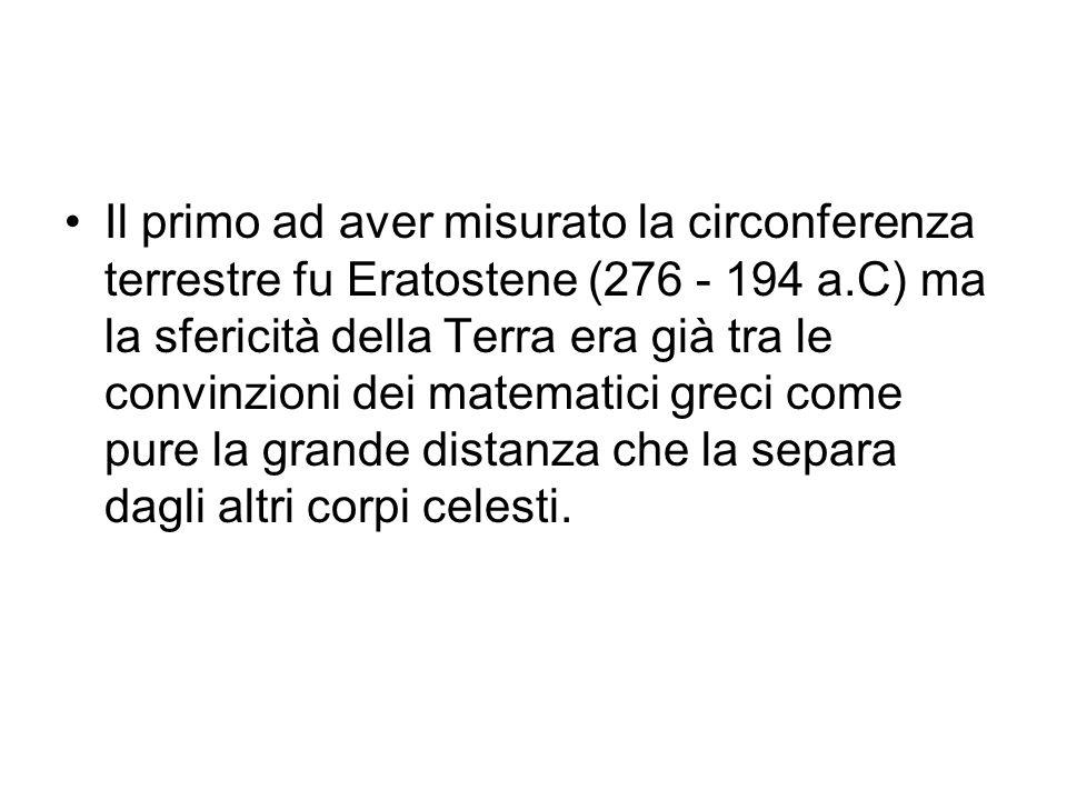 Il primo ad aver misurato la circonferenza terrestre fu Eratostene (276 - 194 a.C) ma la sfericità della Terra era già tra le convinzioni dei matematici greci come pure la grande distanza che la separa dagli altri corpi celesti.