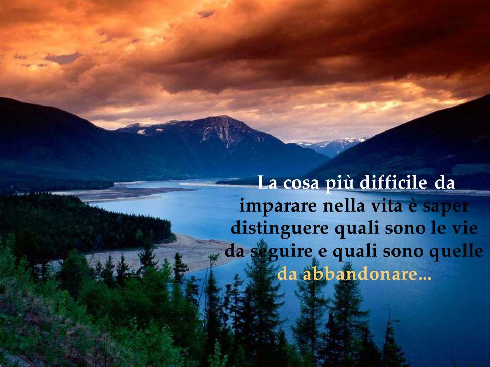 La cosa più difficile da imparare nella vita è saper distinguere quali sono le vie da seguire e quali sono quelle da abbandonare...