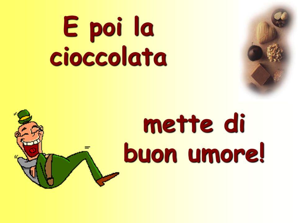 E poi la cioccolata mette di buon umore!