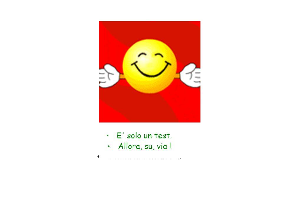 E solo un test. Allora, su, via ! ……………………….