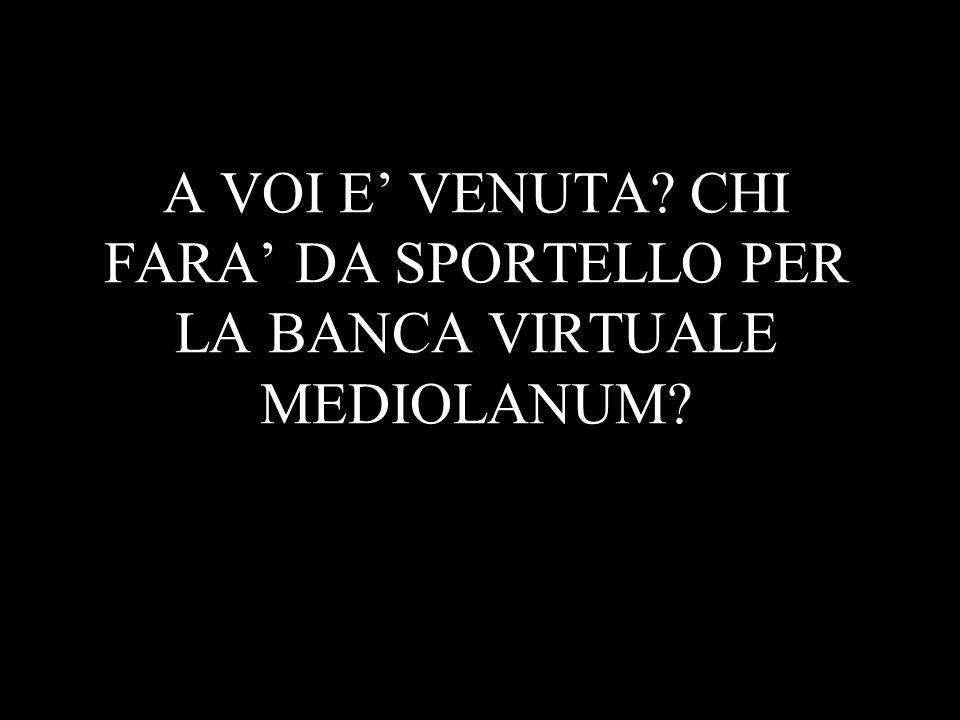 A VOI E' VENUTA CHI FARA' DA SPORTELLO PER LA BANCA VIRTUALE MEDIOLANUM